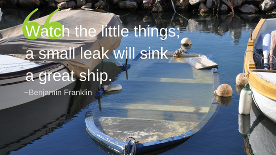 Watch the little things; a small leak will sink a great ship..png