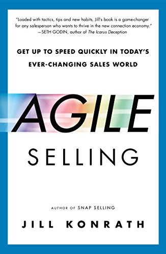 Agile Selling Get Up to Speed Quickly in Todays Ever Changing Sales World By Jill Konrath